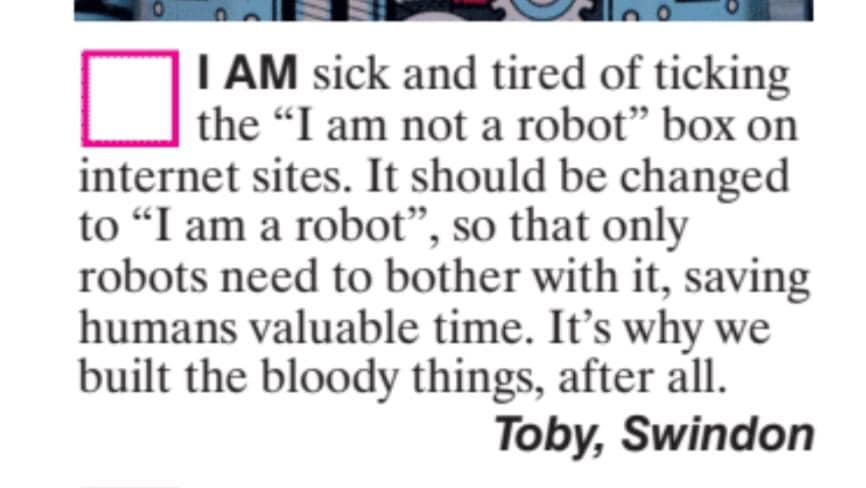 """""""I am sick and tired of ticking the """"I am not a robot"""" box on internet sites. It should be a changed to """"I am a robot"""", so that only robots need to bother with it, saving humans valuable time. It's why we build the bloody things, after all."""